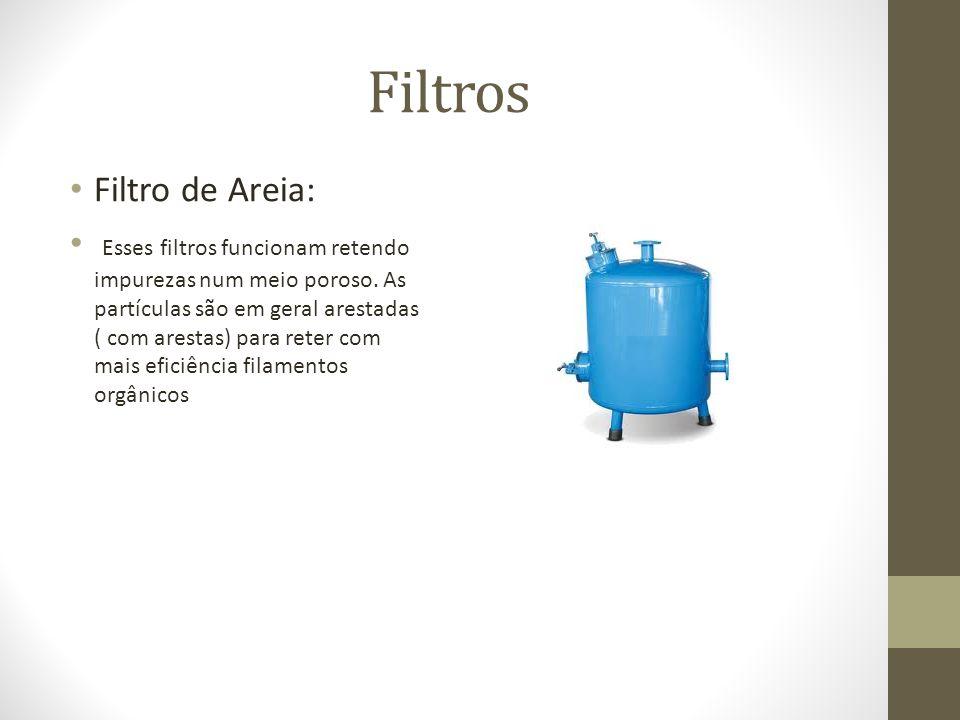 Filtros Filtro de Areia: Esses filtros funcionam retendo impurezas num meio poroso. As partículas são em geral arestadas ( com arestas) para reter com