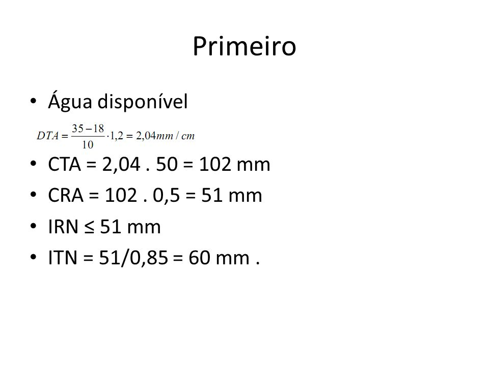 Primeiro Água disponível CTA = 2,04. 50 = 102 mm CRA = 102. 0,5 = 51 mm IRN ≤ 51 mm ITN = 51/0,85 = 60 mm.