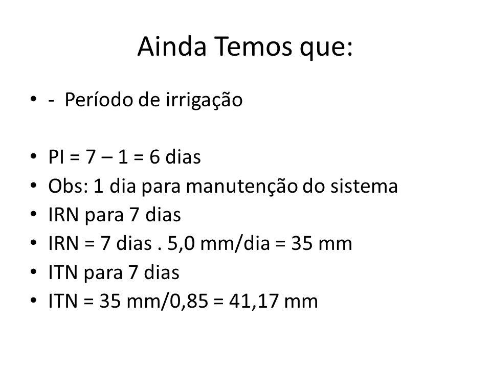 Ainda Temos que: - Período de irrigação PI = 7 – 1 = 6 dias Obs: 1 dia para manutenção do sistema IRN para 7 dias IRN = 7 dias. 5,0 mm/dia = 35 mm ITN