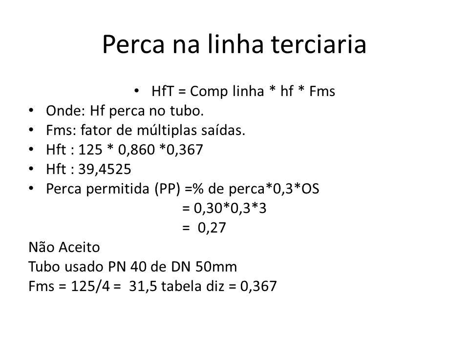 Perca na linha terciaria HfT = Comp linha * hf * Fms Onde: Hf perca no tubo. Fms: fator de múltiplas saídas. Hft : 125 * 0,860 *0,367 Hft : 39,4525 Pe