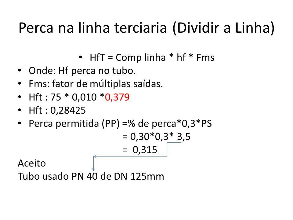 Perca na linha terciaria (Dividir a Linha) HfT = Comp linha * hf * Fms Onde: Hf perca no tubo. Fms: fator de múltiplas saídas. Hft : 75 * 0,010 *0,379