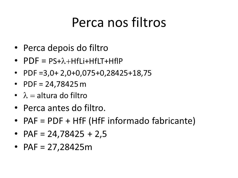 Perca nos filtros Perca depois do filtro PDF = PS+  HfLi+HfLT+HflP PDF =3,0+ 2,0+0,075+0,28425+18,75 PDF = 24,78425 m  altura do filtro Perca ante