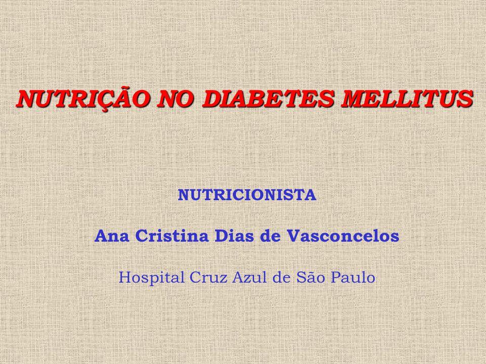 NUTRIÇÃO NO DIABETES MELLITUS NUTRICIONISTA Ana Cristina Dias de Vasconcelos Hospital Cruz Azul de São Paulo