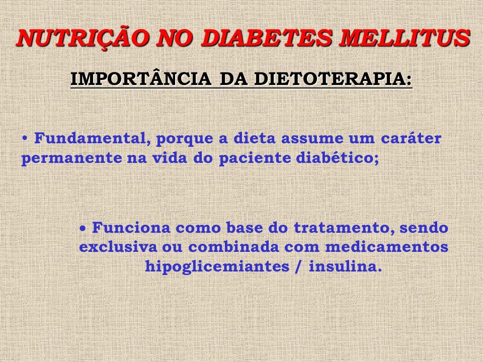 NUTRIÇÃO NO DIABETES MELLITUS IMPORTÂNCIA DA DIETOTERAPIA: Fundamental, porque a dieta assume um caráter permanente na vida do paciente diabético;  Funciona como base do tratamento, sendo exclusiva ou combinada com medicamentos hipoglicemiantes / insulina.