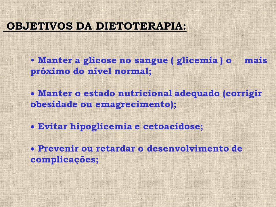 OBJETIVOS DA DIETOTERAPIA: OBJETIVOS DA DIETOTERAPIA: Manter a glicose no sangue ( glicemia ) o mais próximo do nível normal;  Manter o estado nutricional adequado (corrigir obesidade ou emagrecimento);  Evitar hipoglicemia e cetoacidose;  Prevenir ou retardar o desenvolvimento de complicações;