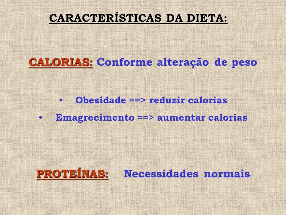 CARACTERÍSTICAS DA DIETA: CALORIAS: CALORIAS: Conforme alteração de peso Obesidade ==> reduzir calorias Emagrecimento ==> aumentar calorias PROTEÍNAS: PROTEÍNAS: Necessidades normais