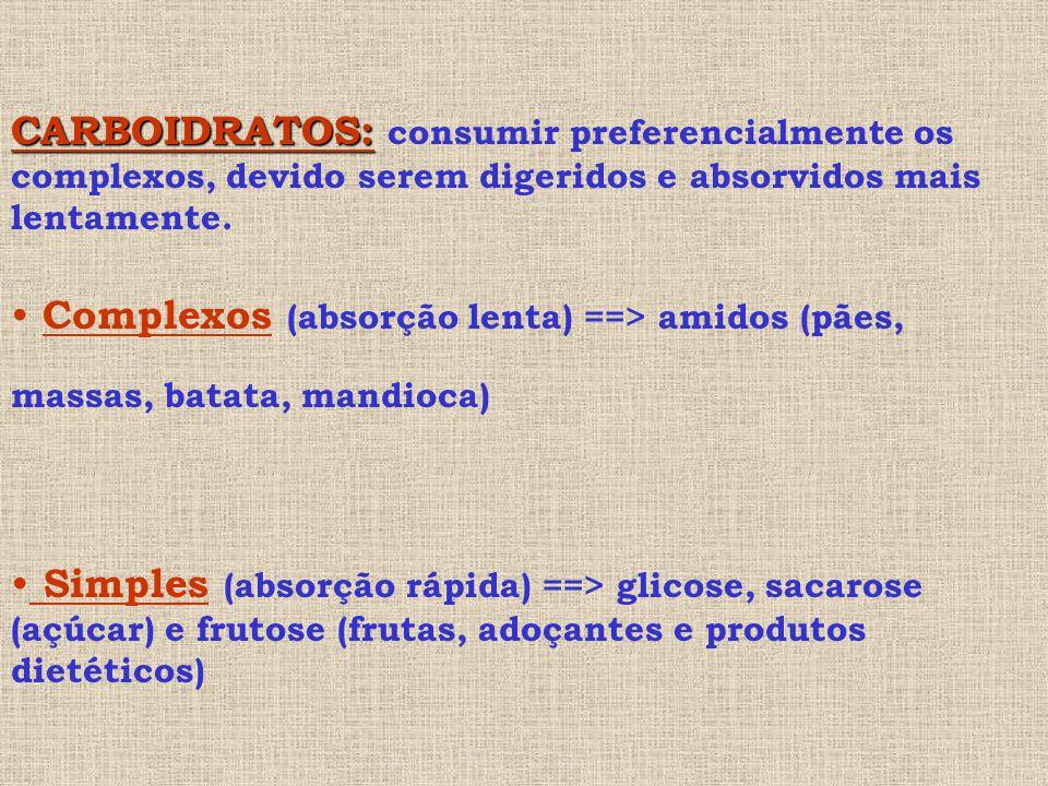 CARBOIDRATOS: CARBOIDRATOS: consumir preferencialmente os complexos, devido serem digeridos e absorvidos mais lentamente.