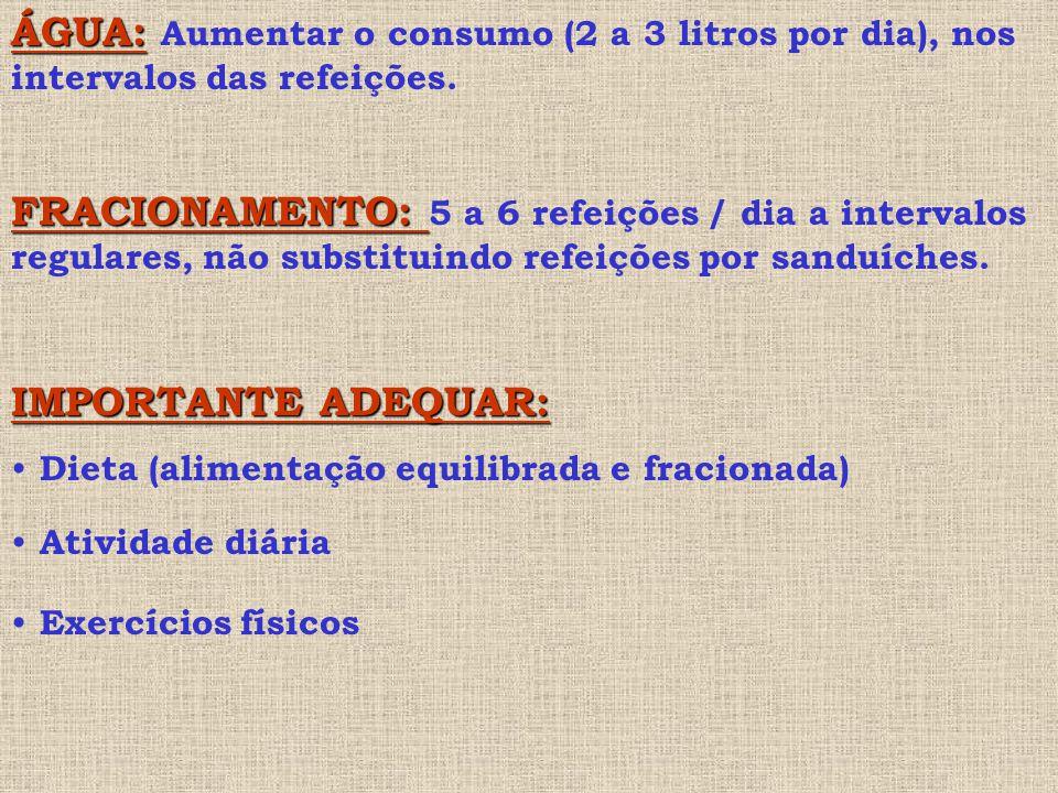 ÁGUA: ÁGUA: Aumentar o consumo (2 a 3 litros por dia), nos intervalos das refeições.