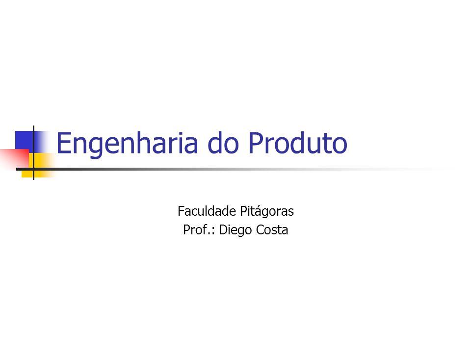 Engenharia do Produto Faculdade Pitágoras Prof.: Diego Costa