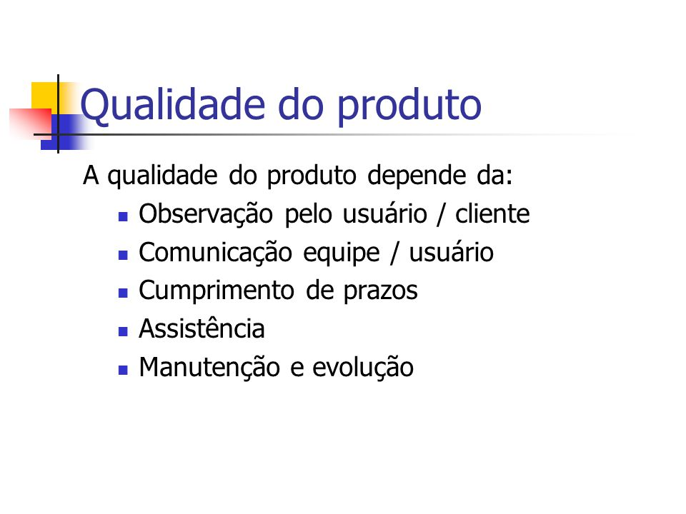 A qualidade do produto depende da: Observação pelo usuário / cliente Comunicação equipe / usuário Cumprimento de prazos Assistência Manutenção e evolução Qualidade do produto