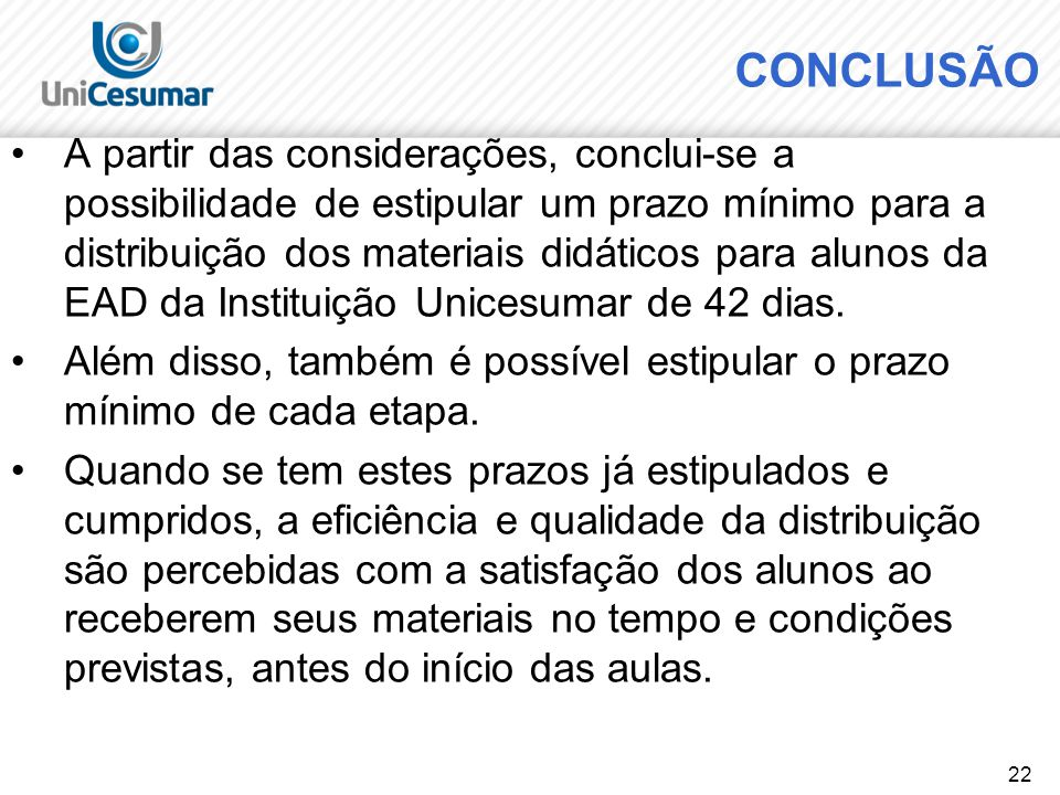 22 CONCLUSÃO A partir das considerações, conclui-se a possibilidade de estipular um prazo mínimo para a distribuição dos materiais didáticos para alunos da EAD da Instituição Unicesumar de 42 dias.
