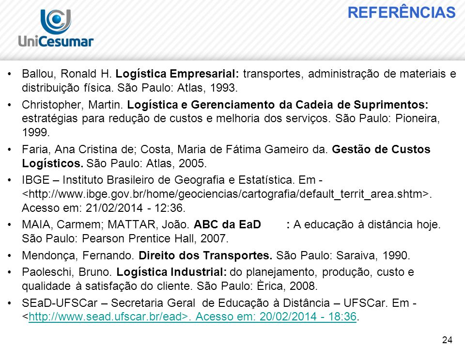 24 REFERÊNCIAS Ballou, Ronald H. Logística Empresarial: transportes, administração de materiais e distribuição física. São Paulo: Atlas, 1993. Christo