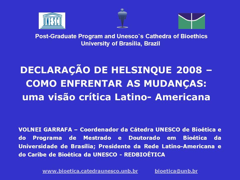 Post-Graduate Program and Unesco`s Cathedra of Bioethics University of Brasília, Brazil DECLARAÇÃO DE HELSINQUE 2008 – COMO ENFRENTAR AS MUDANÇAS: uma visão crítica Latino- Americana VOLNEI GARRAFA – Coordenador da Cátedra UNESCO de Bioética e do Programa de Mestrado e Doutorado em Bioética da Universidade de Brasília; Presidente da Rede Latino-Americana e do Caribe de Bioética da UNESCO - REDBIOÉTICA www.bioetica.catedraunesco.unb.brwww.bioetica.catedraunesco.unb.br bioetica@unb.brbioetica@unb.br