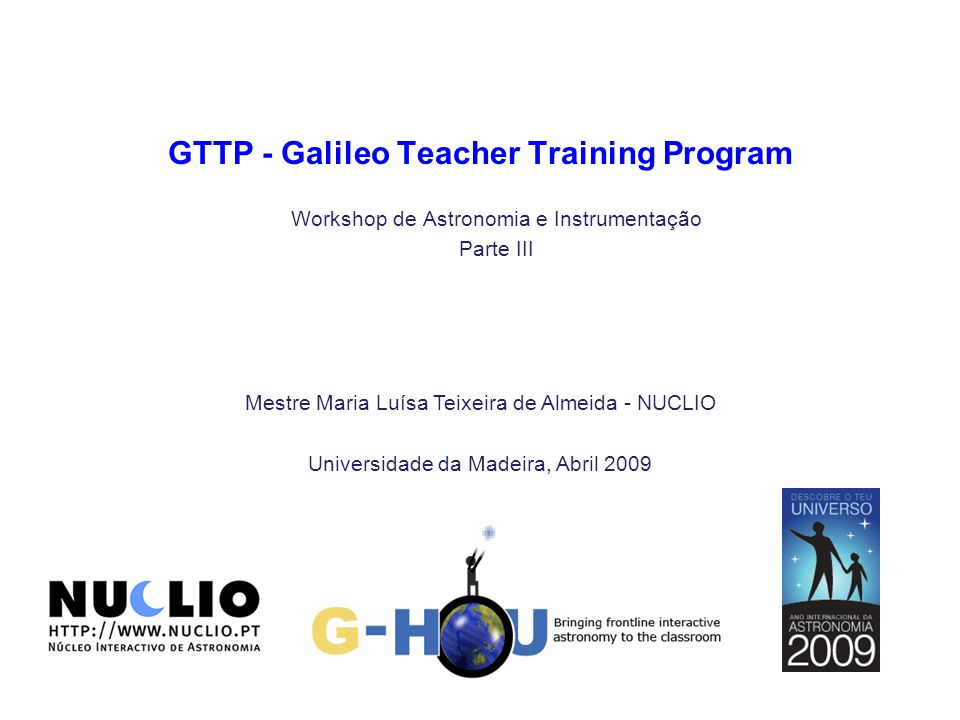 Mestre Maria Luísa Teixeira de Almeida - NUCLIO Universidade da Madeira, Abril 2009 GTTP - Galileo Teacher Training Program Workshop de Astronomia e Instrumentação Parte III