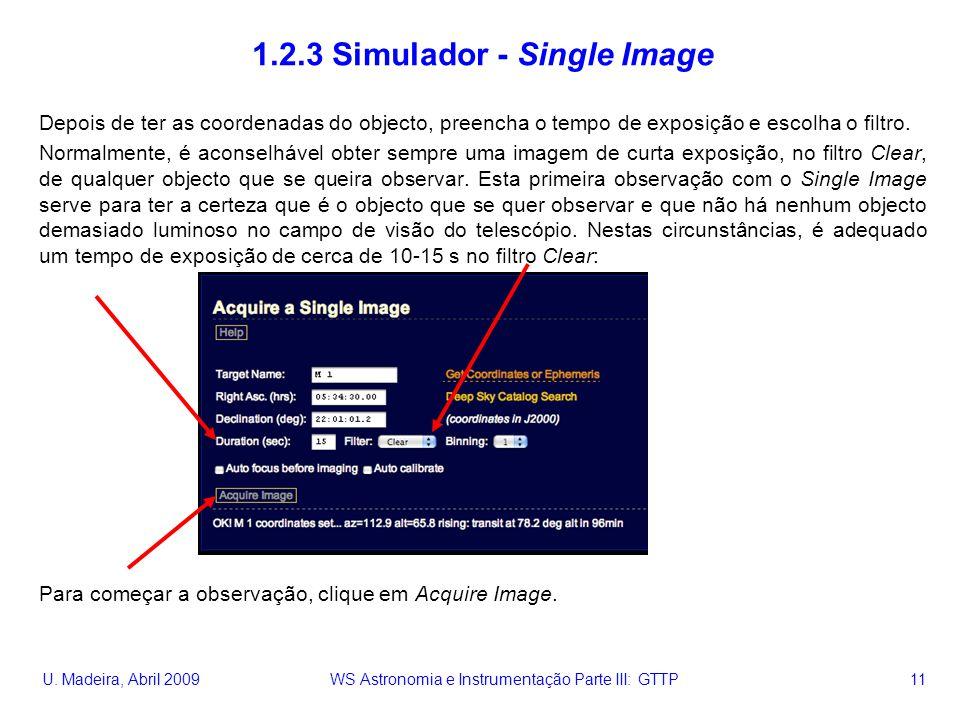 U. Madeira, Abril 2009 WS Astronomia e Instrumentação Parte III: GTTP 11 1.2.3 Simulador - Single Image Depois de ter as coordenadas do objecto, preen