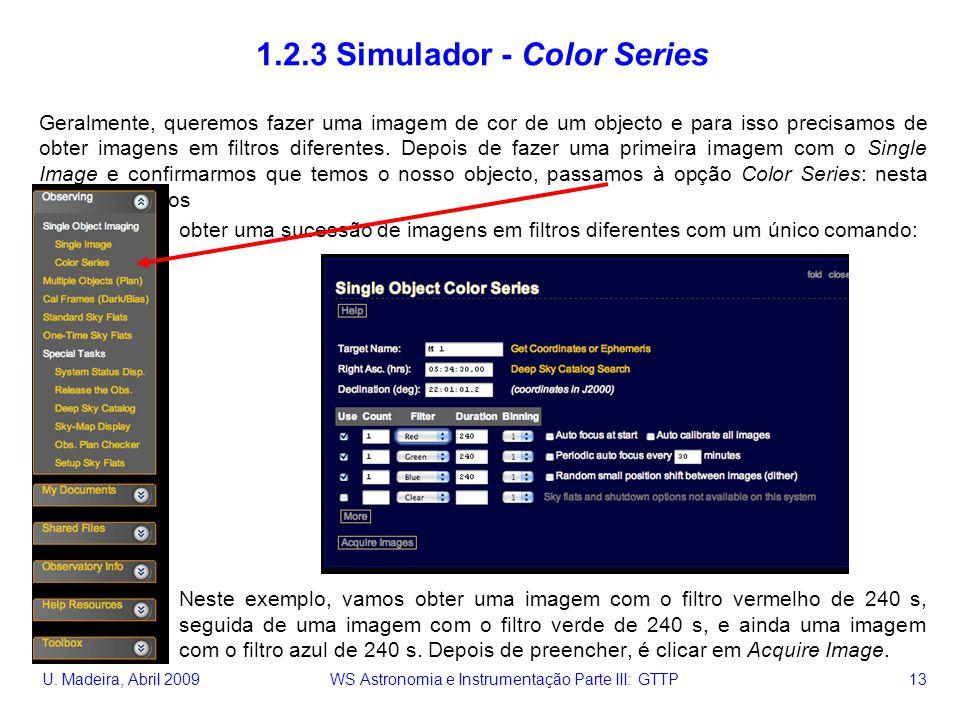 U. Madeira, Abril 2009 WS Astronomia e Instrumentação Parte III: GTTP 13 1.2.3 Simulador - Color Series Geralmente, queremos fazer uma imagem de cor d