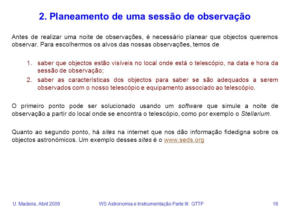 U. Madeira, Abril 2009 WS Astronomia e Instrumentação Parte III: GTTP 18 2. Planeamento de uma sessão de observação Antes de realizar uma noite de obs