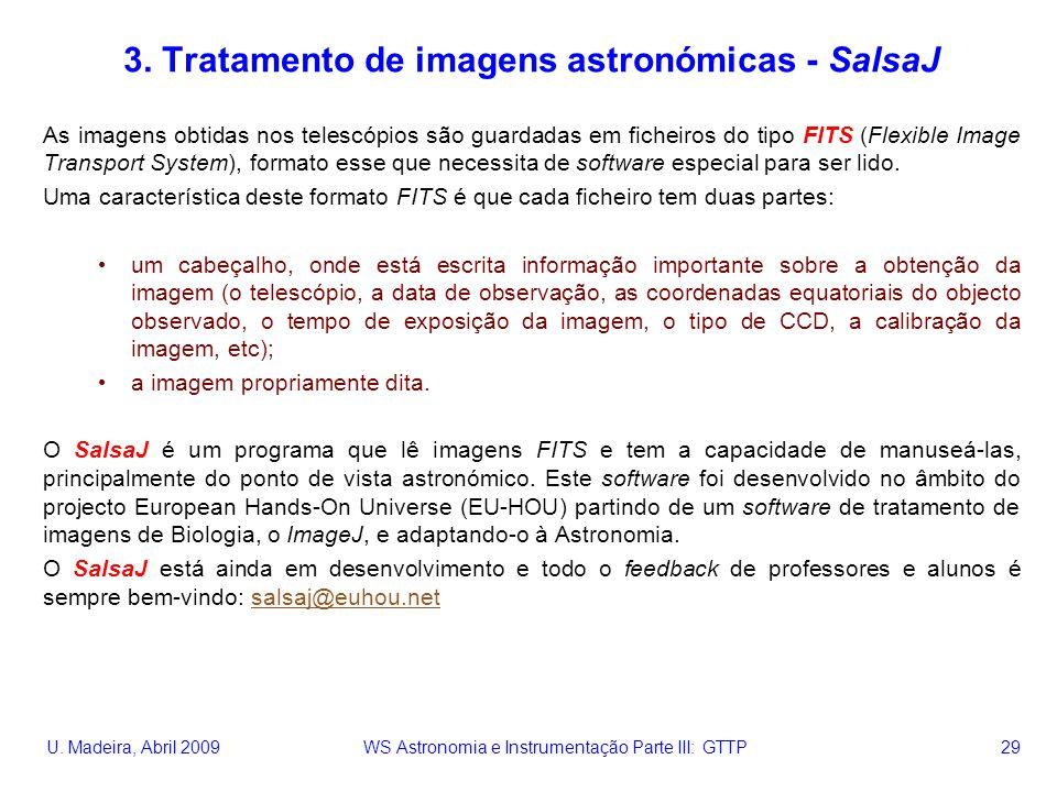 U. Madeira, Abril 2009 WS Astronomia e Instrumentação Parte III: GTTP 29 3. Tratamento de imagens astronómicas - SalsaJ As imagens obtidas nos telescó