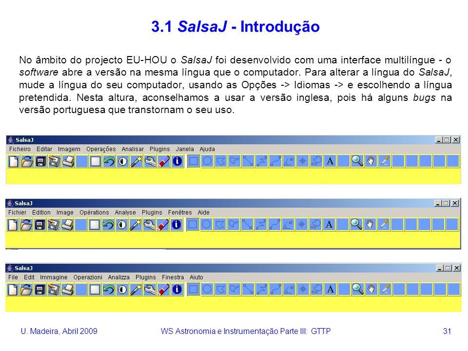 U. Madeira, Abril 2009 WS Astronomia e Instrumentação Parte III: GTTP 31 3.1 SalsaJ - Introdução No âmbito do projecto EU-HOU o SalsaJ foi desenvolvid