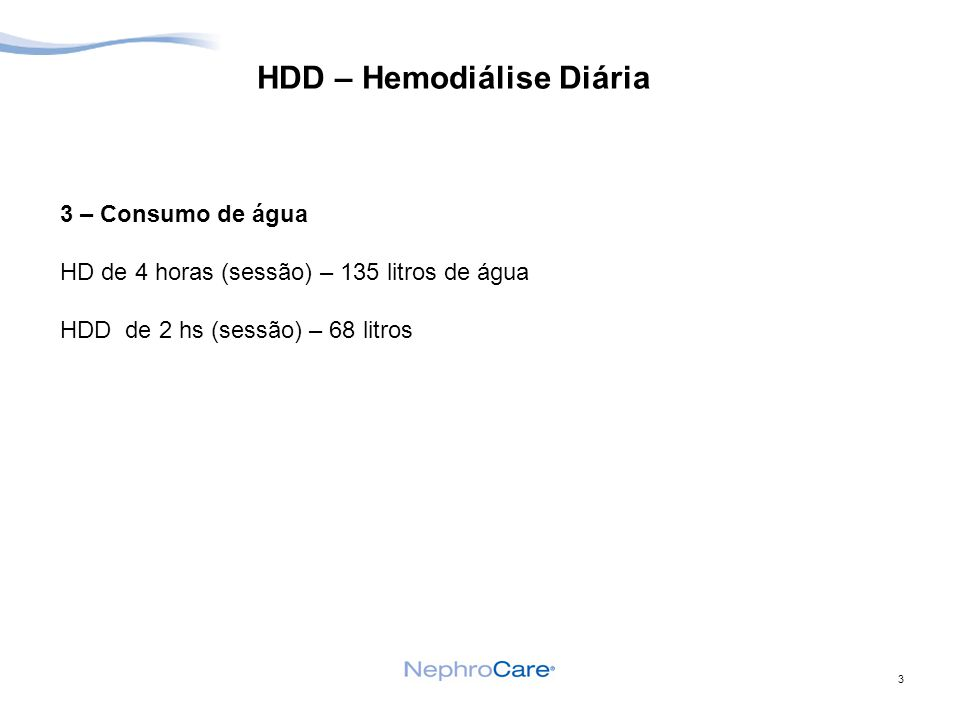 3 HDD – Hemodiálise Diária 3 – Consumo de água HD de 4 horas (sessão) – 135 litros de água HDD de 2 hs (sessão) – 68 litros