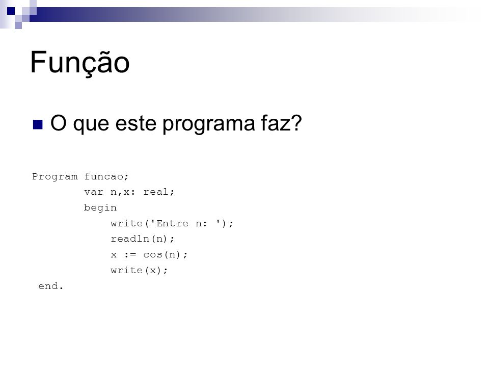 Função O que este programa faz? Program funcao; var n,x: real; begin write('Entre n: '); readln(n); x := cos(n); write(x); end.