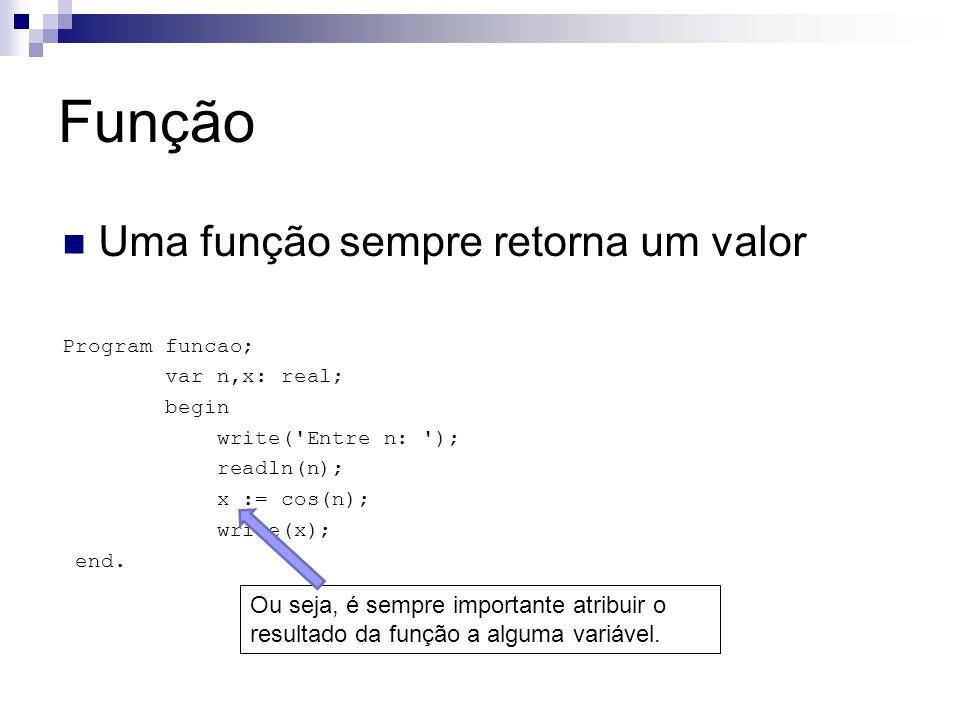 Função Uma função sempre retorna um valor Program funcao; var n,x: real; begin write( Entre n: ); readln(n); x := cos(n); write(x); end.