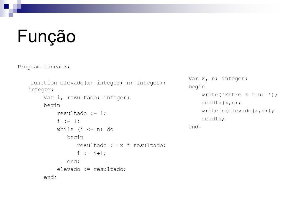 Função Program funcao3; function elevado(x: integer; n: integer): integer; var i, resultado: integer; begin resultado := 1; i := 1; while (i <= n) do begin resultado := x * resultado; i := i+1; end; elevado := resultado; end; var x, n: integer; begin write( Entre x e n: ); readln(x,n); writeln(elevado(x,n)); readln; end.