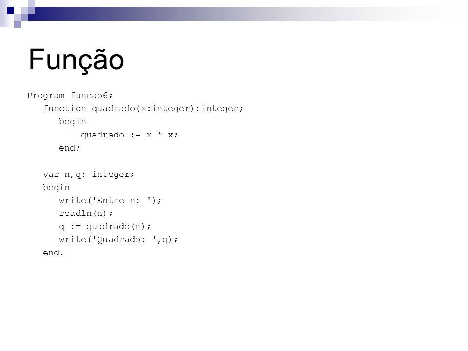 Função Program funcao6; function quadrado(x:integer):integer; begin quadrado := x * x; end; var n,q: integer; begin write( Entre n: ); readln(n); q := quadrado(n); write( Quadrado: ,q); end.