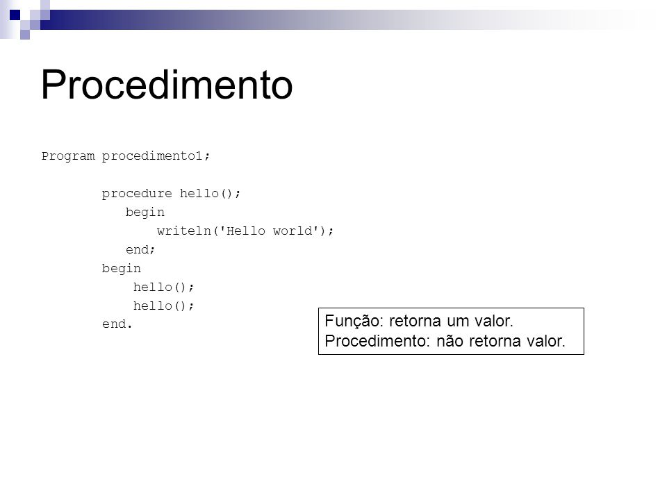 Procedimento Program procedimento1; procedure hello(); begin writeln('Hello world'); end; begin hello(); end. Função: retorna um valor. Procedimento: