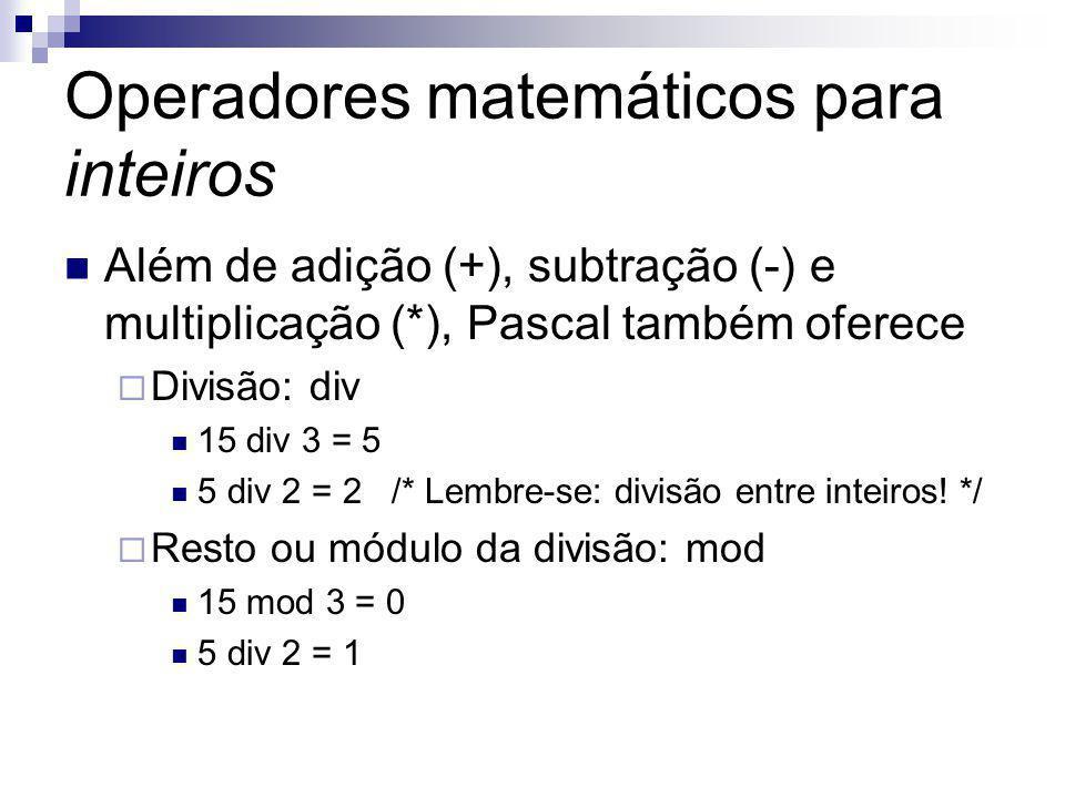 Operadores matemáticos para inteiros Além de adição (+), subtração (-) e multiplicação (*), Pascal também oferece  Divisão: div 15 div 3 = 5 5 div 2