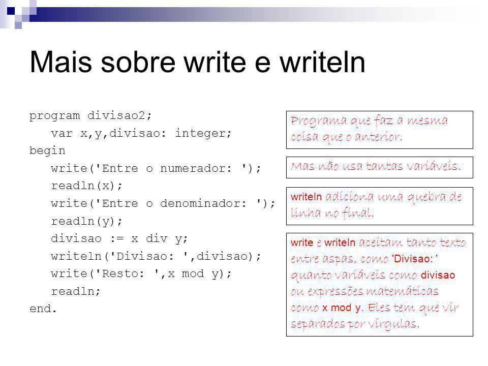 Mais sobre write e writeln program divisao2; var x,y,divisao: integer; begin write('Entre o numerador: '); readln(x); write('Entre o denominador: ');