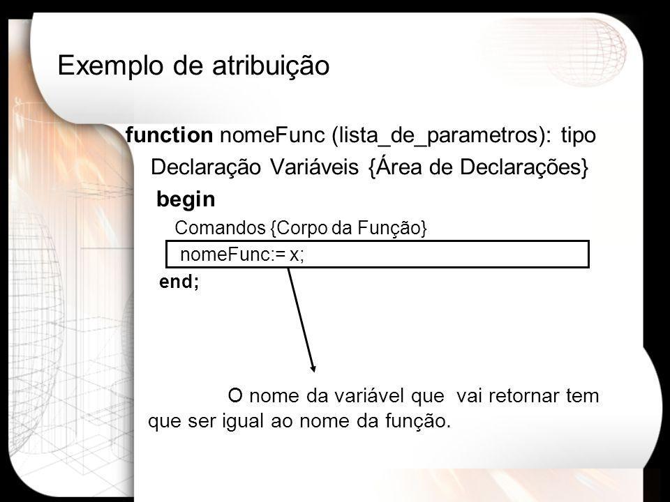 Exemplo de atribuição function nomeFunc (lista_de_parametros): tipo Declaração Variáveis {Área de Declarações} begin Comandos {Corpo da Função} nomeFunc:= x; end; O nome da variável que vai retornar tem que ser igual ao nome da função.