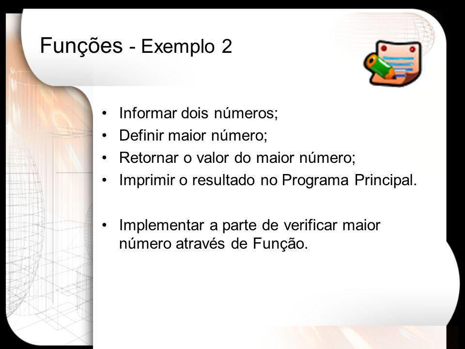 Funções - Exemplo 2 Informar dois números; Definir maior número; Retornar o valor do maior número; Imprimir o resultado no Programa Principal.