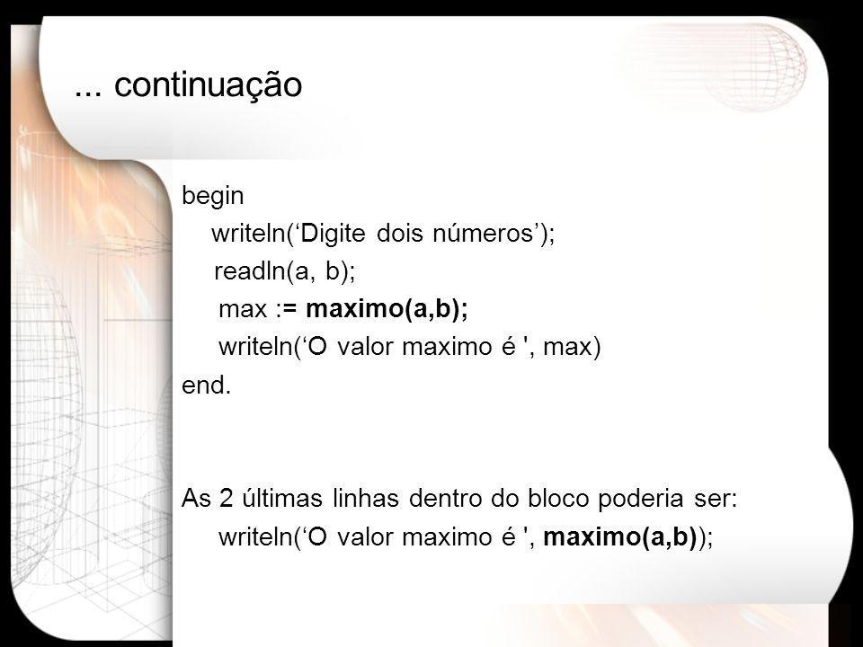 ... continuação begin writeln('Digite dois números'); readln(a, b); max := maximo(a,b); writeln('O valor maximo é ', max) end. As 2 últimas linhas den