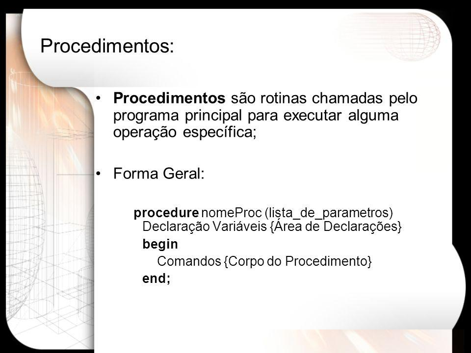 Procedimentos: Procedimentos são rotinas chamadas pelo programa principal para executar alguma operação específica; Forma Geral: procedure nomeProc (lista_de_parametros) Declaração Variáveis {Área de Declarações} begin Comandos {Corpo do Procedimento} end;