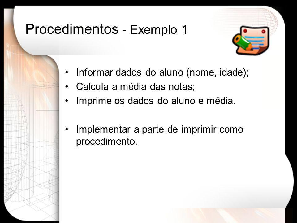 Procedimentos - Exemplo 1 Informar dados do aluno (nome, idade); Calcula a média das notas; Imprime os dados do aluno e média. Implementar a parte de