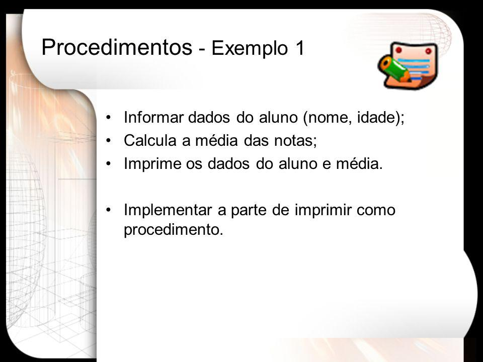 Procedimentos - Exemplo 1 Program dados_aluno; type tipoaluno = record nome: string; idade: integer; notas: array[1..5] of real; end; var aluno : tipoaluno; media,soma : real; i : integer; procedure imprime_dados(aluno:tipoaluno; media: real); begin writeln(aluno.nome); writeln (aluno.idade); writeln (media:4:3); end;