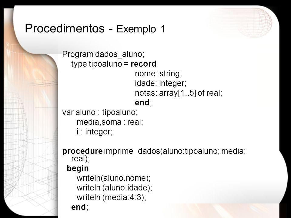 Passagem por Referência Program dadosaluno; var nome: string; procedure mostranome(var parametro:string); begin writeln( ********************************* ); writeln( Valor original , parametro); parametro:= Luanna ; writeln( Valor modificado ,parametro); end; {corpo do Programa Principal} begin nome := Zorzo ; mostranome(nome); writeln( Valor no programa , nome); readln; end.
