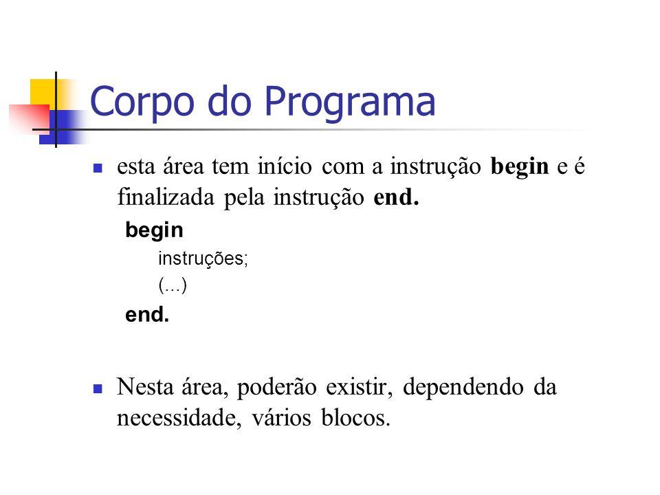 Corpo do Programa esta área tem início com a instrução begin e é finalizada pela instrução end. begin instruções; (...) end. Nesta área, poderão exist