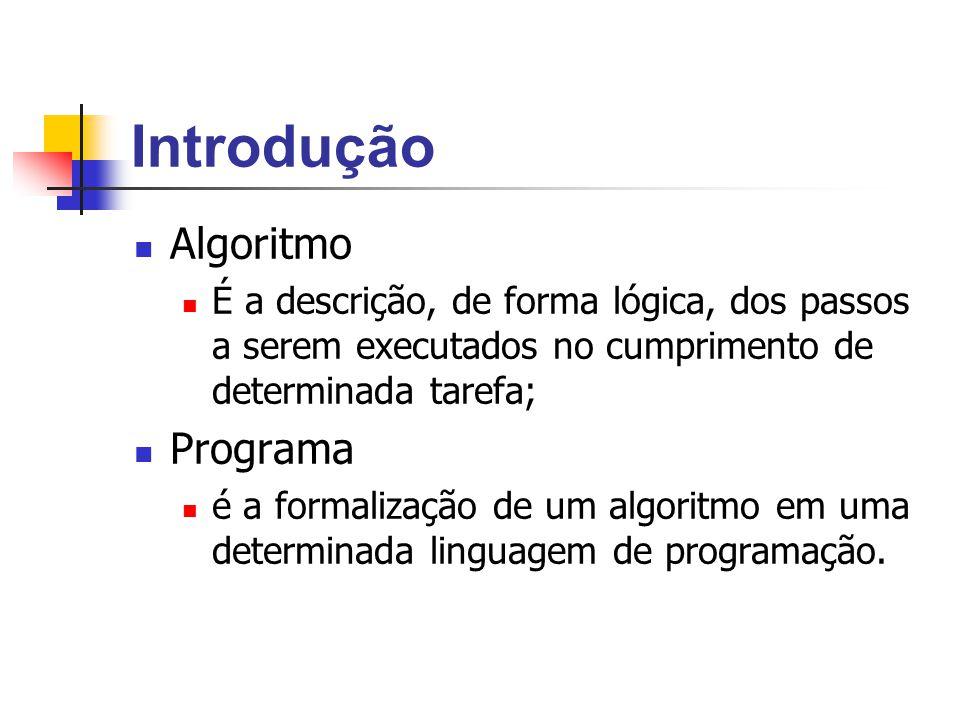 Introdução Algoritmo É a descrição, de forma lógica, dos passos a serem executados no cumprimento de determinada tarefa; Programa é a formalização de
