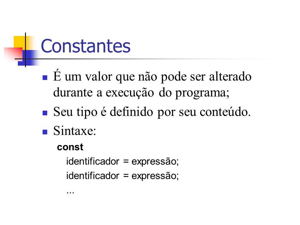 Constantes É um valor que não pode ser alterado durante a execução do programa; Seu tipo é definido por seu conteúdo. Sintaxe: const identificador = e