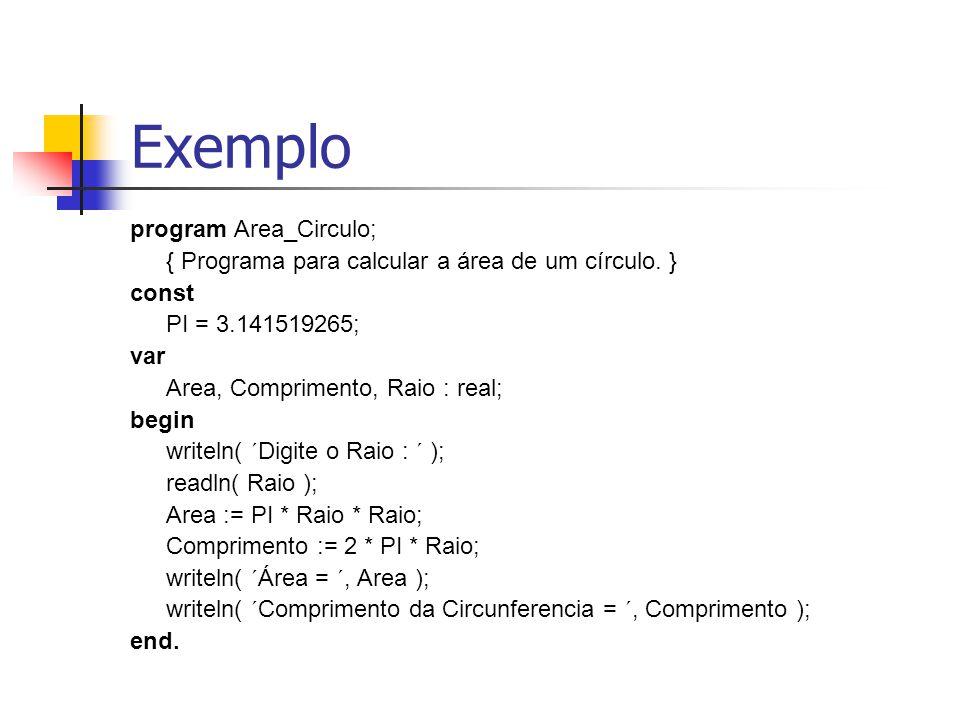 Exemplo program Area_Circulo; { Programa para calcular a área de um círculo. } const PI = 3.141519265; var Area, Comprimento, Raio : real; begin write