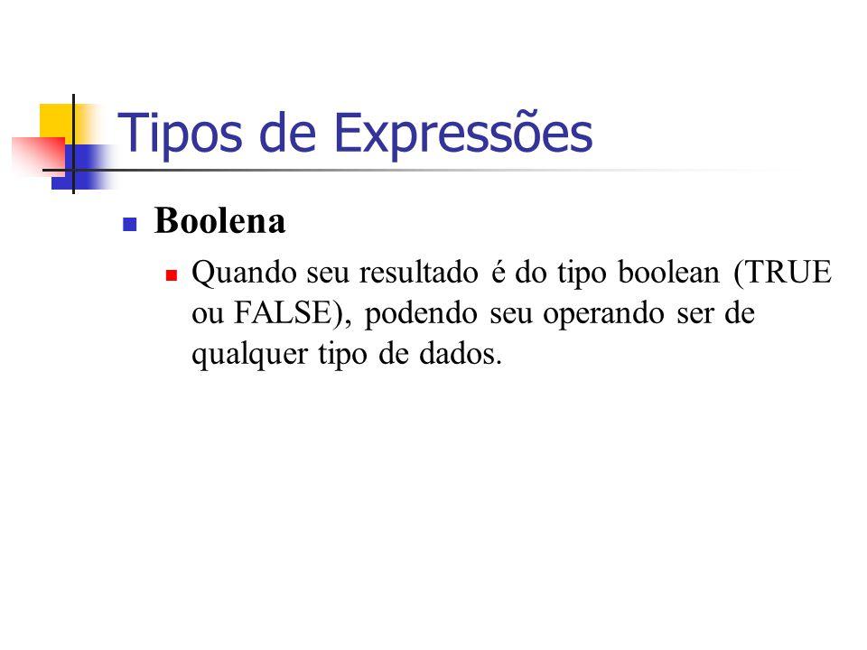 Tipos de Expressões Boolena Quando seu resultado é do tipo boolean (TRUE ou FALSE), podendo seu operando ser de qualquer tipo de dados.