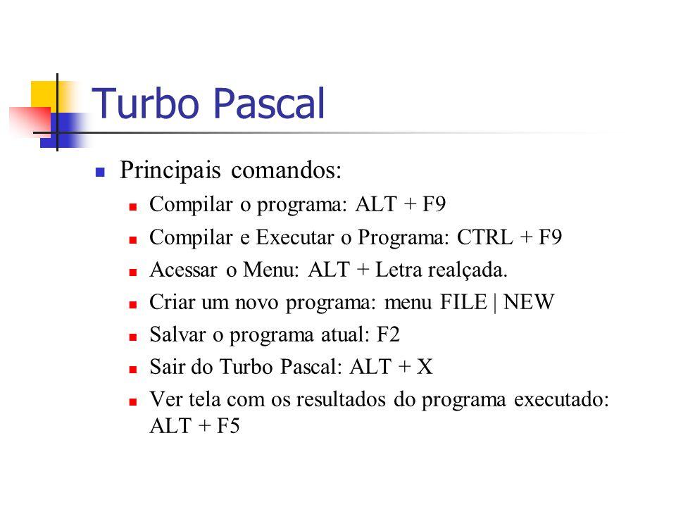 Turbo Pascal Principais comandos: Compilar o programa: ALT + F9 Compilar e Executar o Programa: CTRL + F9 Acessar o Menu: ALT + Letra realçada. Criar