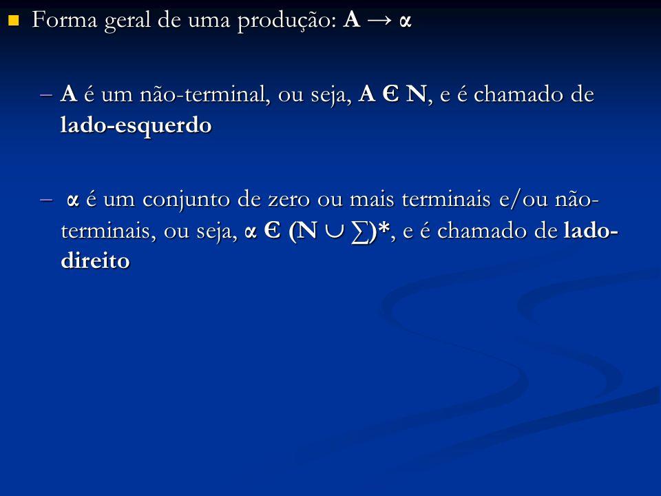 Forma geral de uma produção: A → α Forma geral de uma produção: A → α  A é um não-terminal, ou seja, A Є N, e é chamado de lado-esquerdo  α é um con