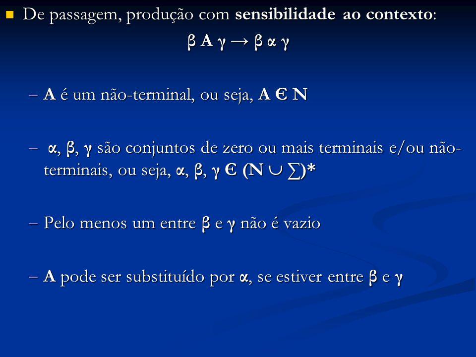 De passagem, produção com sensibilidade ao contexto: De passagem, produção com sensibilidade ao contexto: β A γ → β α γ  A é um não-terminal, ou seja