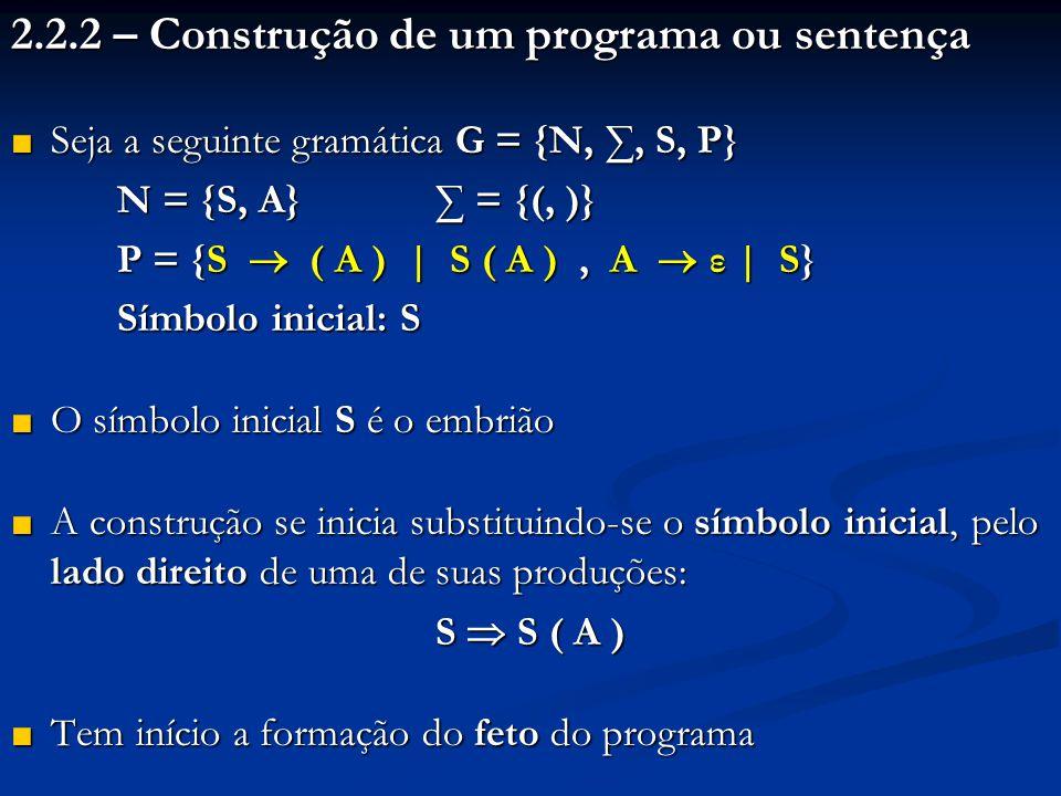 2.2.2 – Construção de um programa ou sentença ■ Seja a seguinte gramática G = {N, ∑, S, P} N = {S, A} ∑ = {(, )} P = {S  ( A ) | S ( A ), A  ε | S}