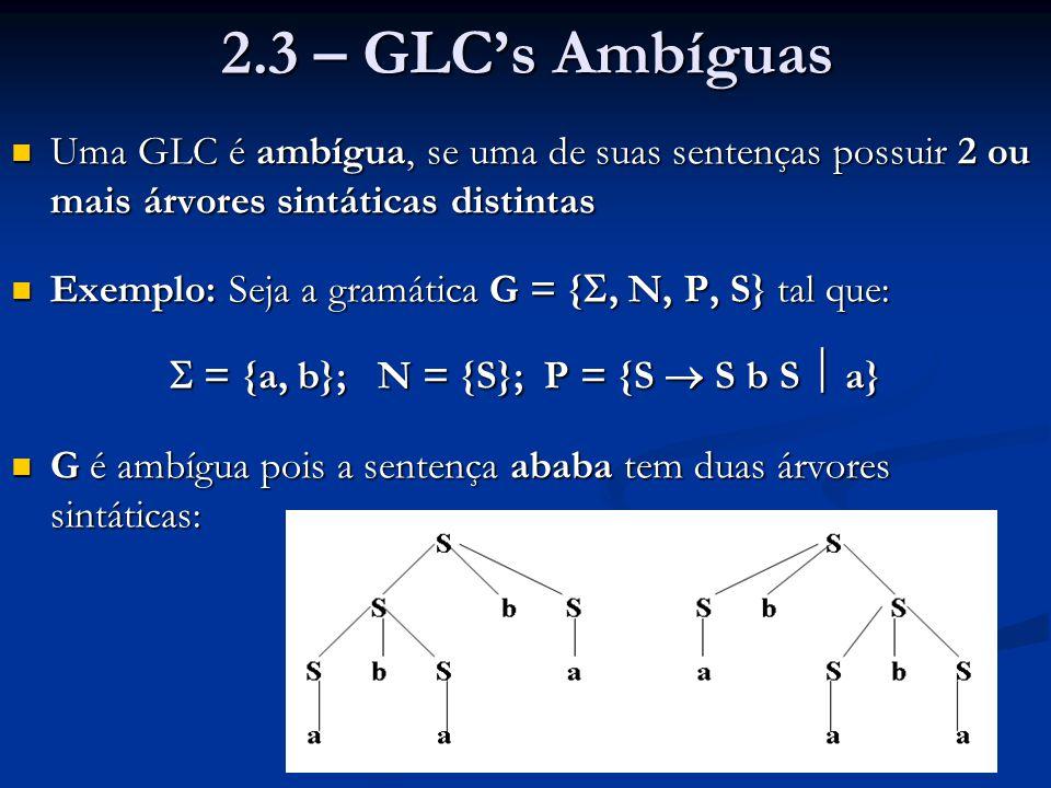 2.3 – GLC's Ambíguas Uma GLC é ambígua, se uma de suas sentenças possuir 2 ou mais árvores sintáticas distintas Uma GLC é ambígua, se uma de suas sent