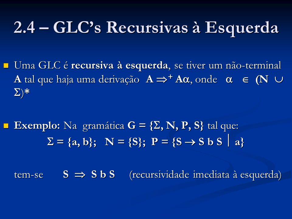 2.4 – GLC's Recursivas à Esquerda Uma GLC é recursiva à esquerda, se tiver um não-terminal A tal que haja uma derivação A  + A , onde   (N   )*