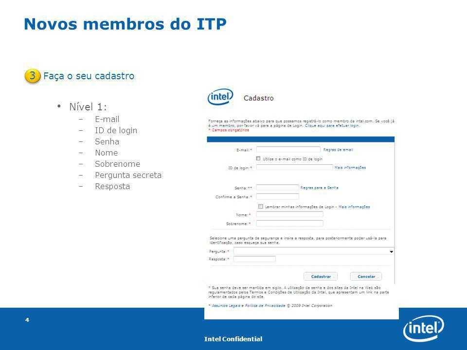 Intel Confidential 4 Novos membros do ITP Faça o seu cadastro Nível 1: –E-mail –ID de login –Senha –Nome –Sobrenome –Pergunta secreta –Resposta 3